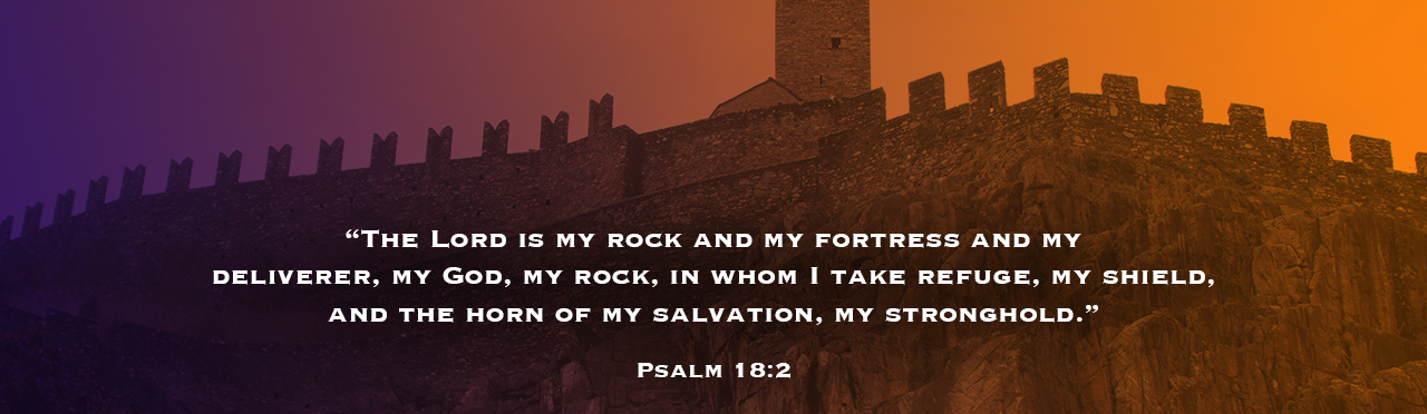 The Lord if my rock and my fortress and my deliverer, my God, my rock in whom I take refuge, my shield, and the horn of my salvation, my stronghold. Psalm 18:2